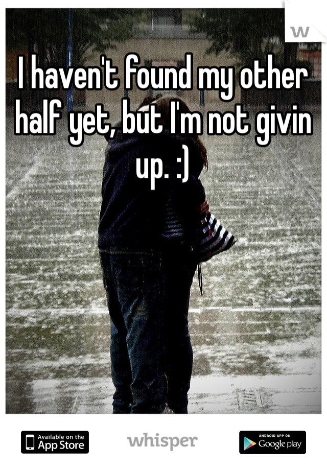 I haven't found my other half yet, but I'm not givin up. :)