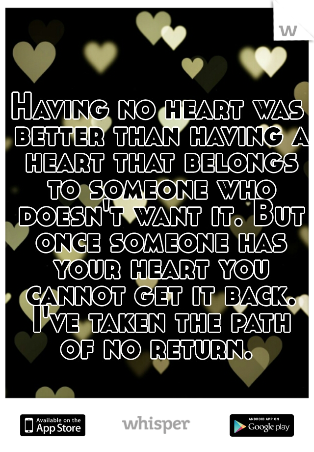 Having no heart was better than having a heart that belongs to someone who doesn't want it. But once someone has your heart you cannot get it back. I've taken the path of no return.