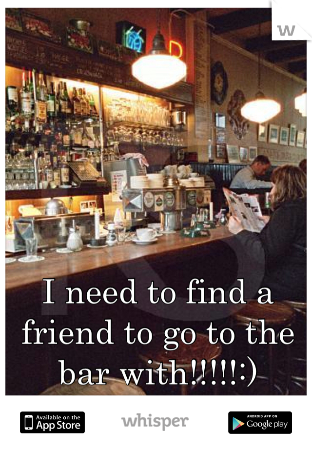 I need to find a friend to go to the bar with!!!!!:)