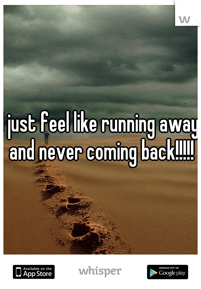 I just feel like running away and never coming back!!!!!