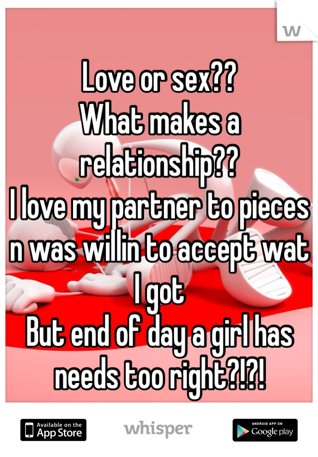 Love or sex?? What makes a relationship?? I love my partner to pieces n was willin to accept wat I got  But end of day a girl has needs too right?!?!