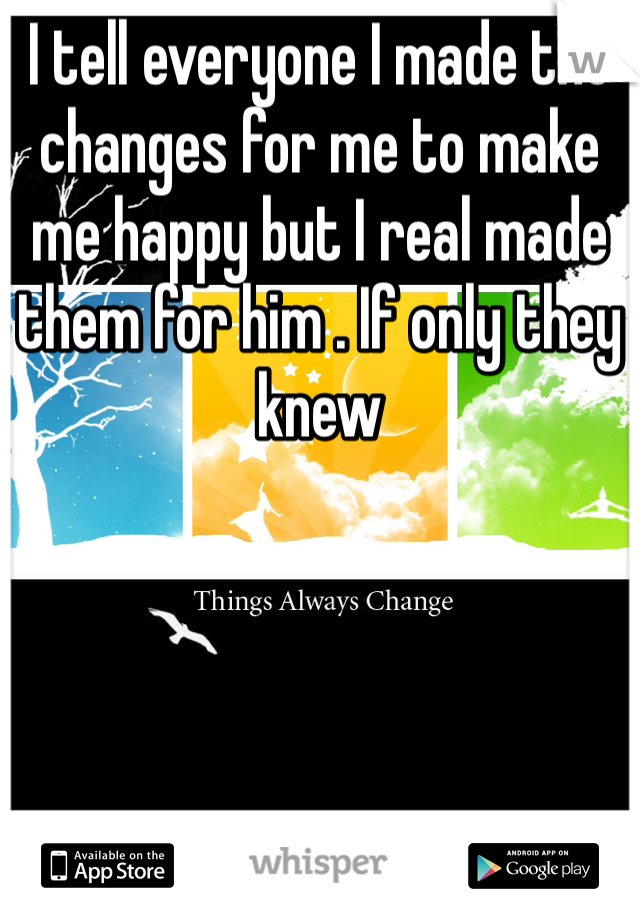 I tell everyone I made the changes for me to make me happy but I real made them for him . If only they knew