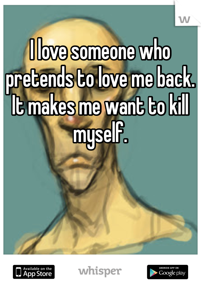 I love someone who pretends to love me back. It makes me want to kill myself.