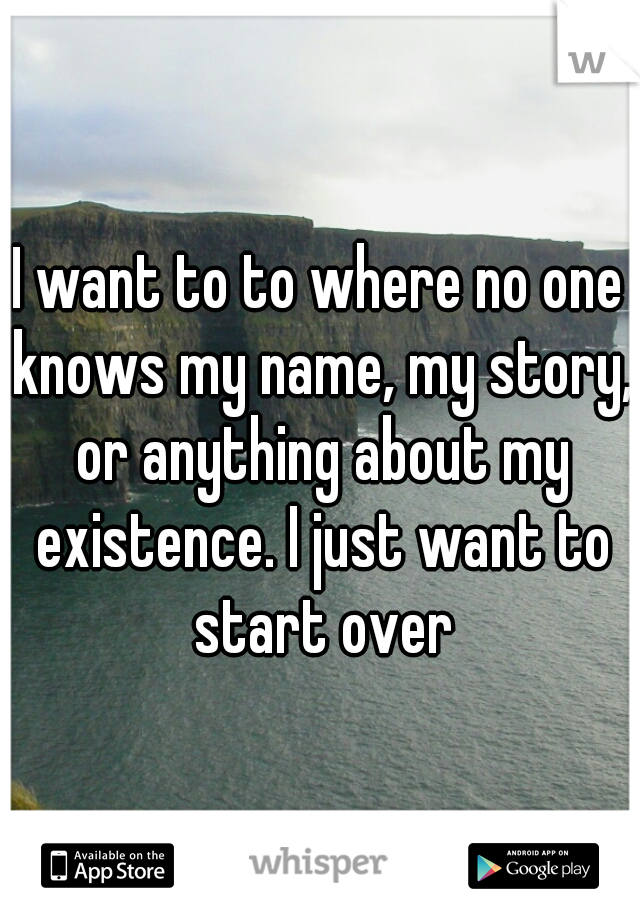 I want to to where no one knows my name, my story, or anything about my existence. I just want to start over