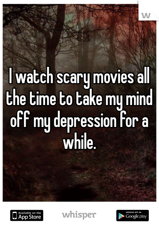 I watch scary movies all the time to take my mind off my depression for a while.