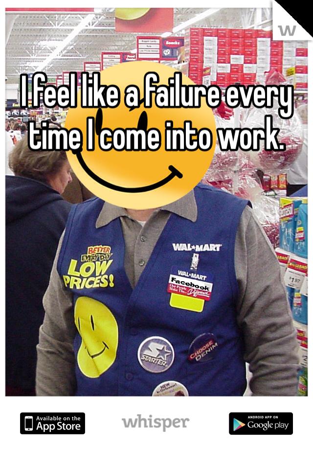 I feel like a failure every time I come into work.