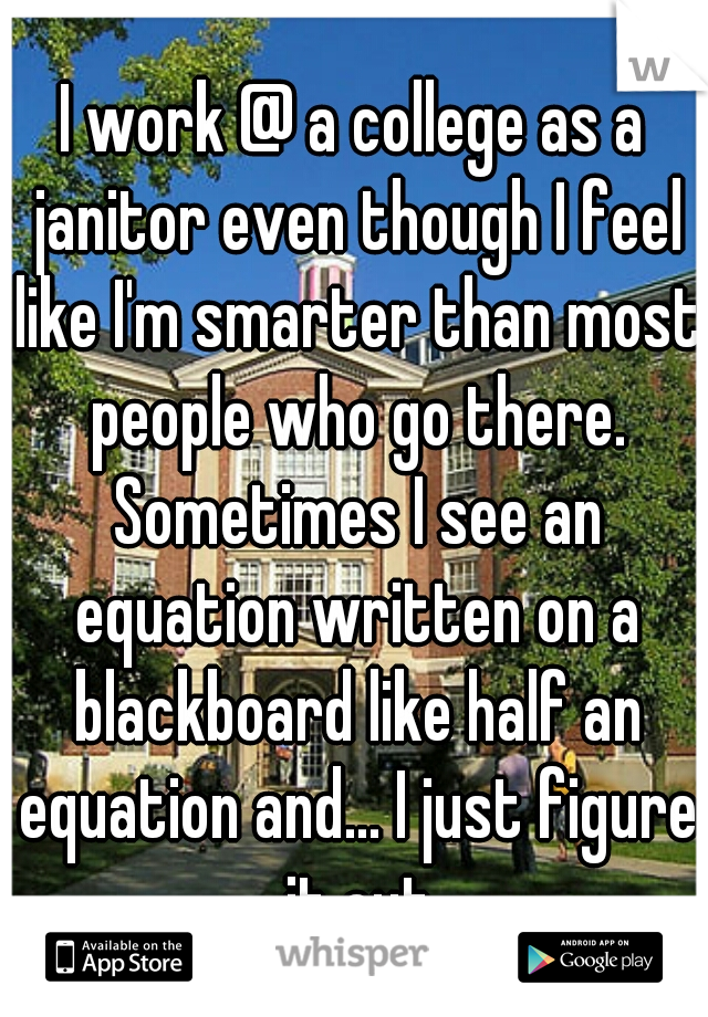 I work @ a college as a janitor even though I feel like I'm smarter than most people who go there. Sometimes I see an equation written on a blackboard like half an equation and... I just figure it out