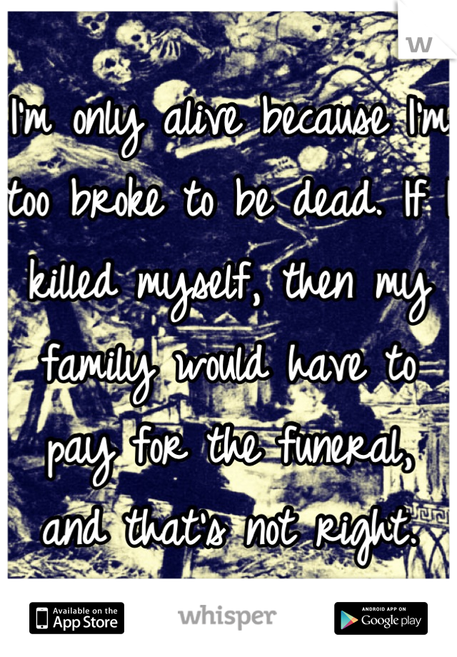 I'm only alive because I'm too broke to be dead. If I killed myself, then my family would have to pay for the funeral, and that's not right.