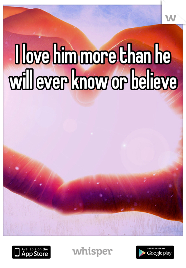 I love him more than he will ever know or believe