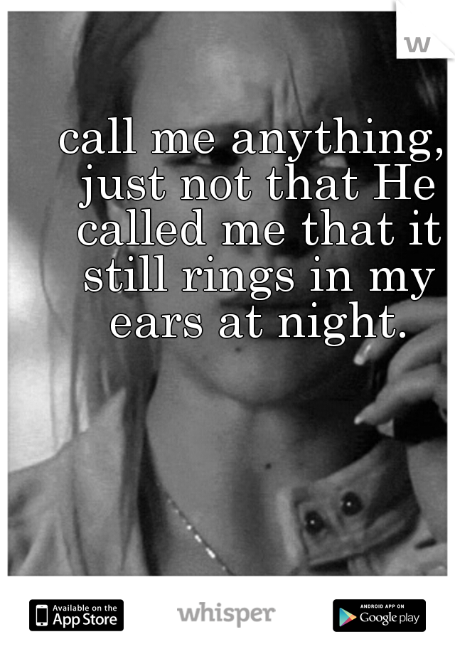call me anything, just not that He called me that it still rings in my ears at night.