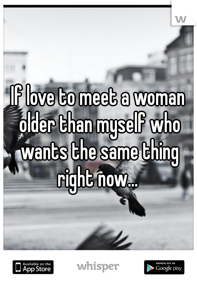 If love to meet a woman older than myself who wants the same thing right now...