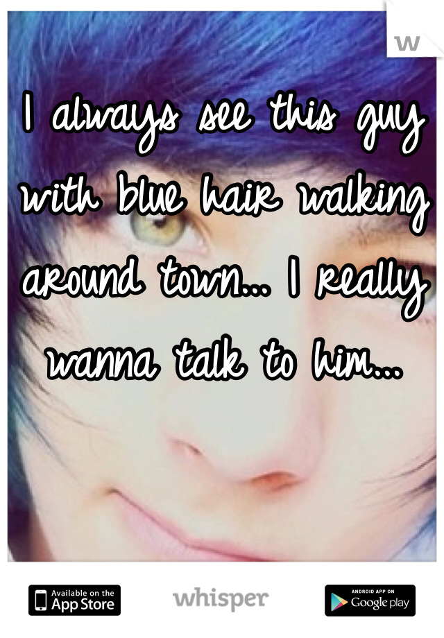 I always see this guy with blue hair walking around town... I really wanna talk to him...