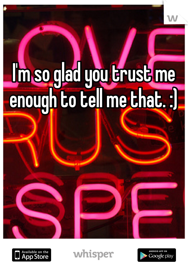 I'm so glad you trust me enough to tell me that. :)