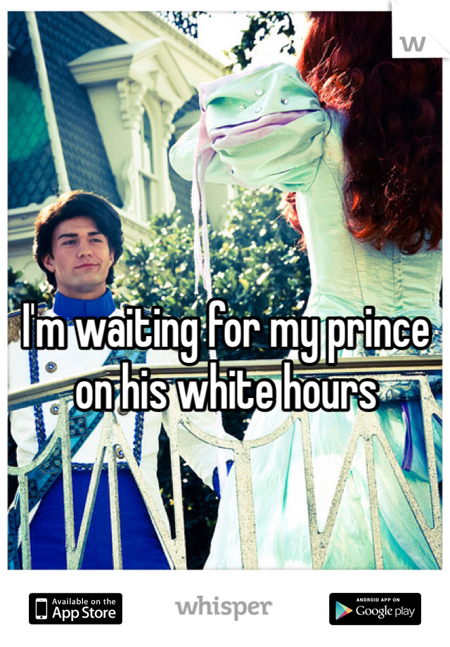 I'm waiting for my prince on his white hours