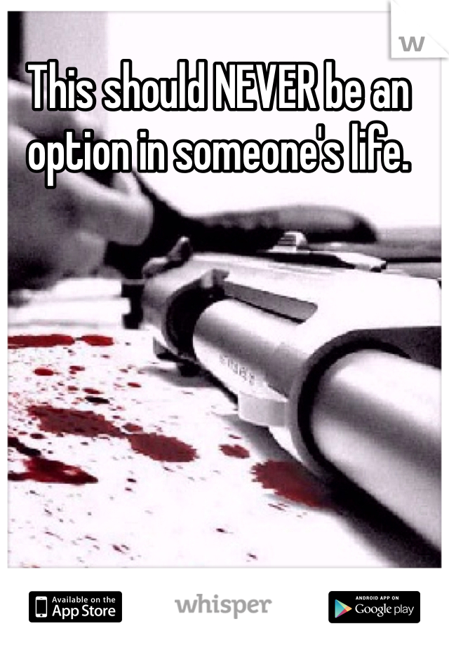 This should NEVER be an option in someone's life.