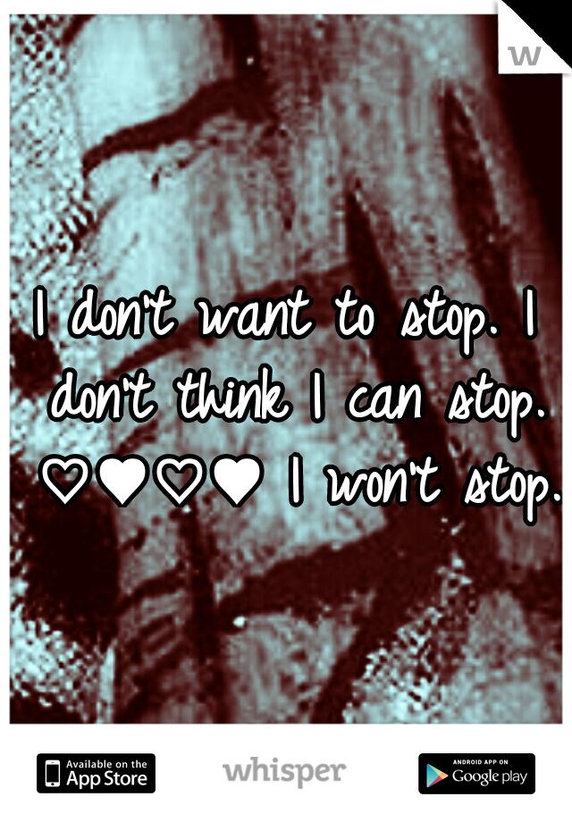 I don't want to stop. I don't think I can stop. ♡♥♡♥ I won't stop.
