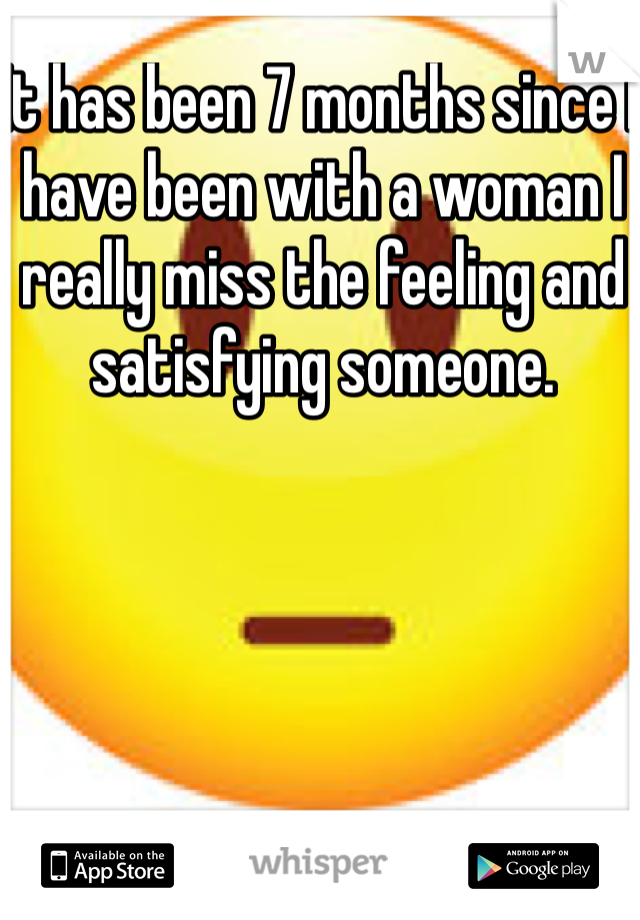 It has been 7 months since I have been with a woman I really miss the feeling and satisfying someone.