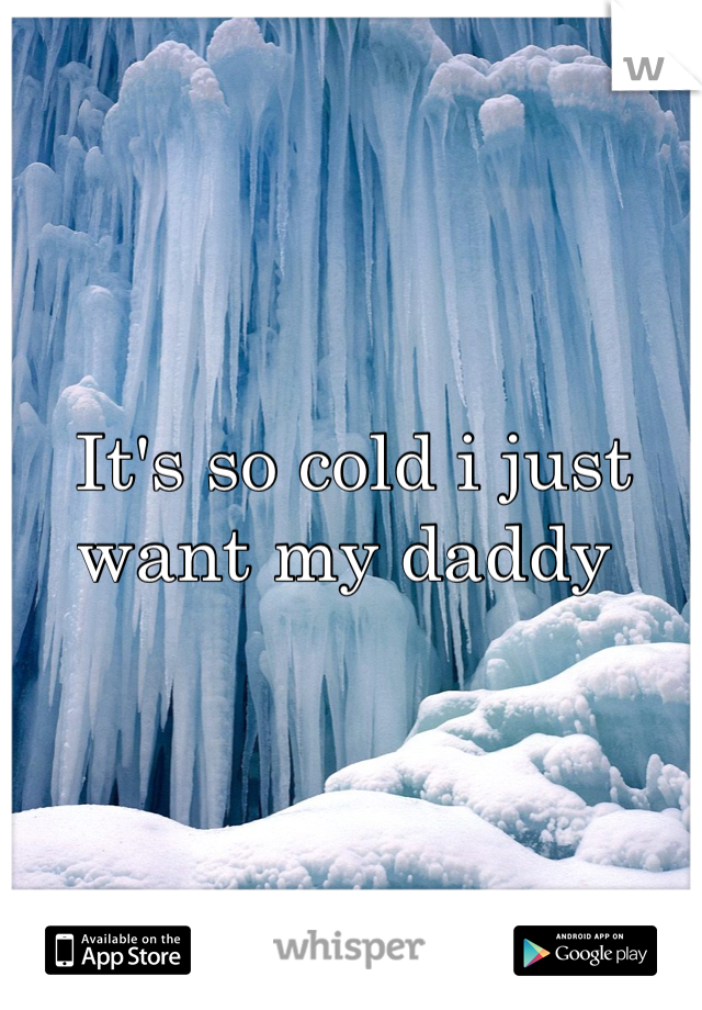 It's so cold i just want my daddy