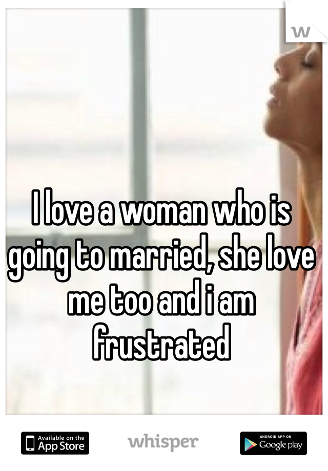 I love a woman who is going to married, she love me too and i am frustrated