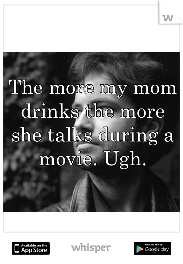 The more my mom drinks the more she talks during a movie. Ugh.