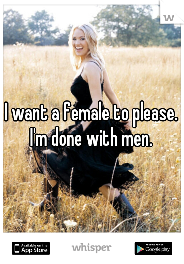 I want a female to please. I'm done with men.