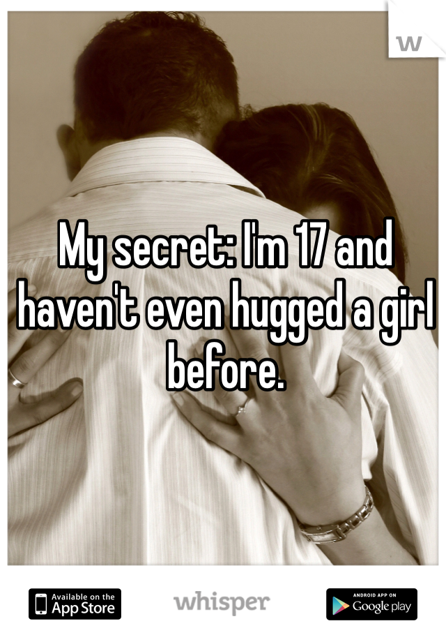My secret: I'm 17 and haven't even hugged a girl before.