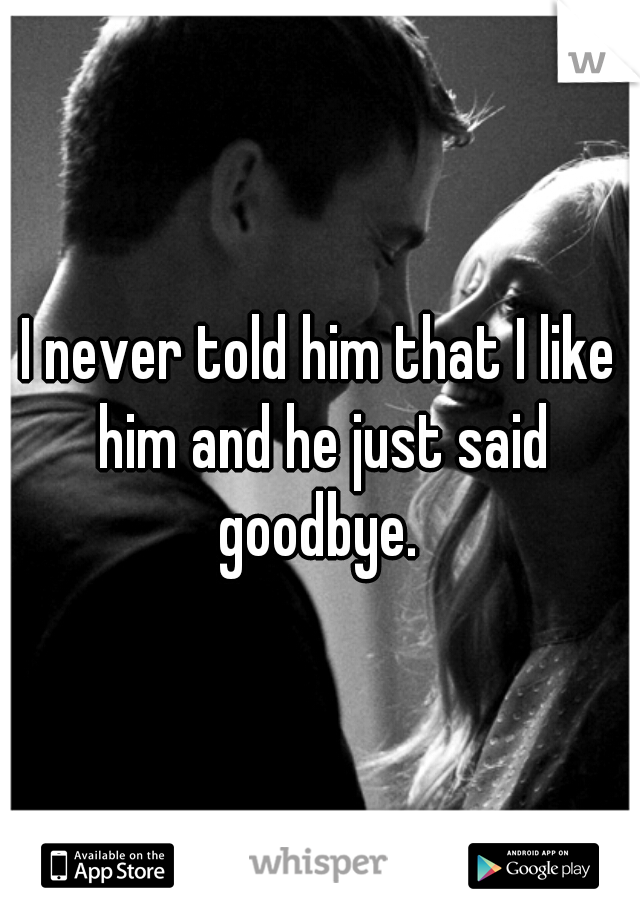 I never told him that I like him and he just said goodbye.