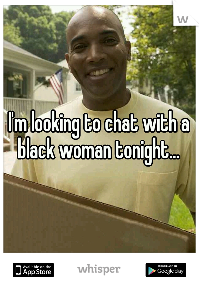 I'm looking to chat with a black woman tonight...