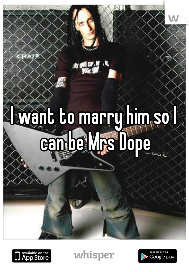 I want to marry him so I can be Mrs Dope
