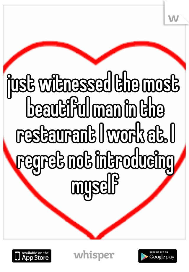 just witnessed the most beautiful man in the restaurant I work at. I regret not introducing myself