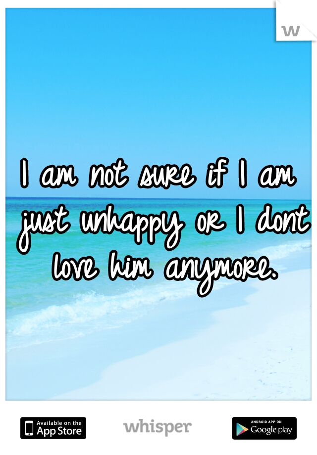 I am not sure if I am just unhappy or I dont love him anymore.