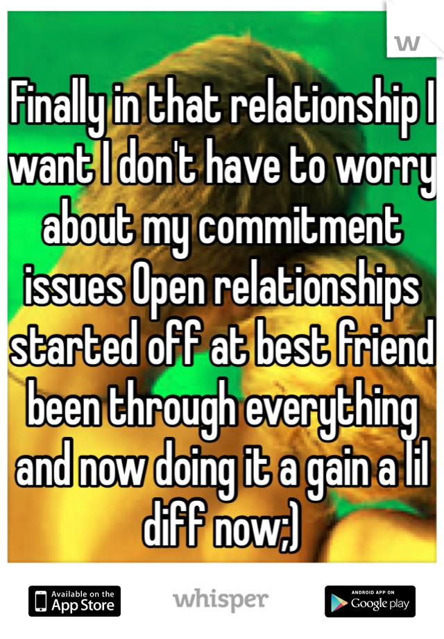 Finally in that relationship I want I don't have to worry about my commitment issues Open relationships started off at best friend been through everything and now doing it a gain a lil diff now;)