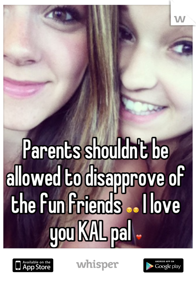 Parents shouldn't be allowed to disapprove of the fun friends 😏😏 I love you KAL pal ❤