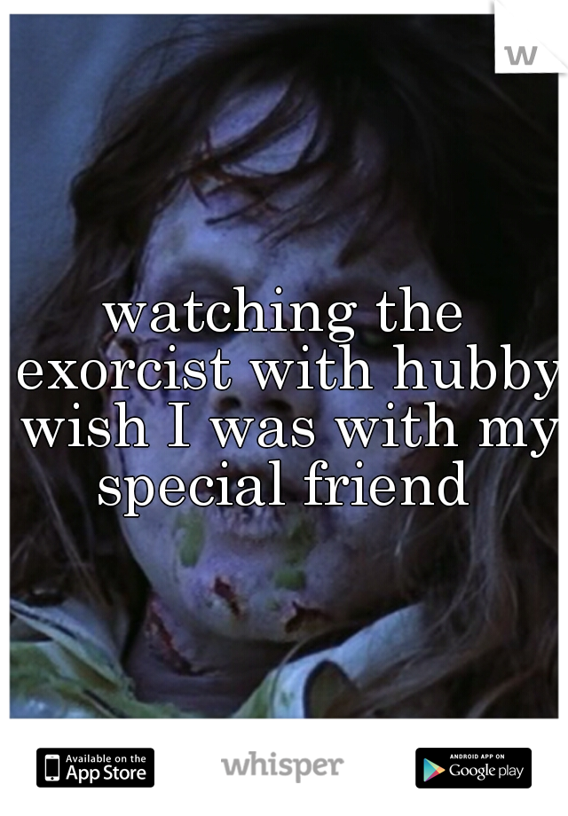 watching the exorcist with hubby wish I was with my special friend
