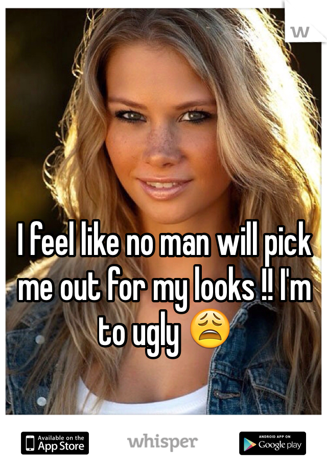 I feel like no man will pick me out for my looks !! I'm to ugly 😩