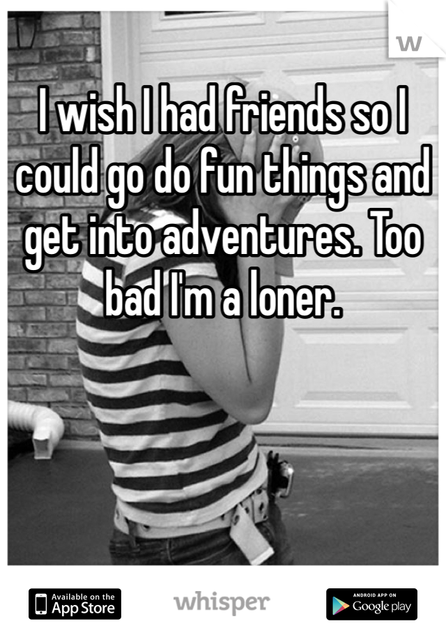 I wish I had friends so I could go do fun things and get into adventures. Too bad I'm a loner.