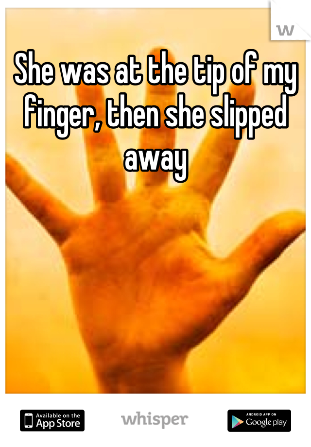 She was at the tip of my finger, then she slipped away