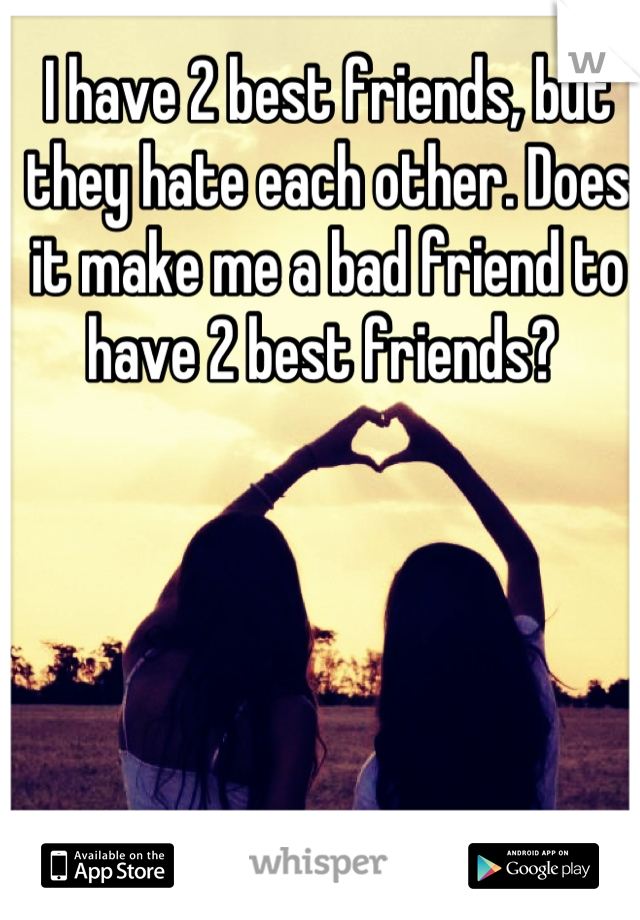 I have 2 best friends, but they hate each other. Does it make me a bad friend to have 2 best friends?