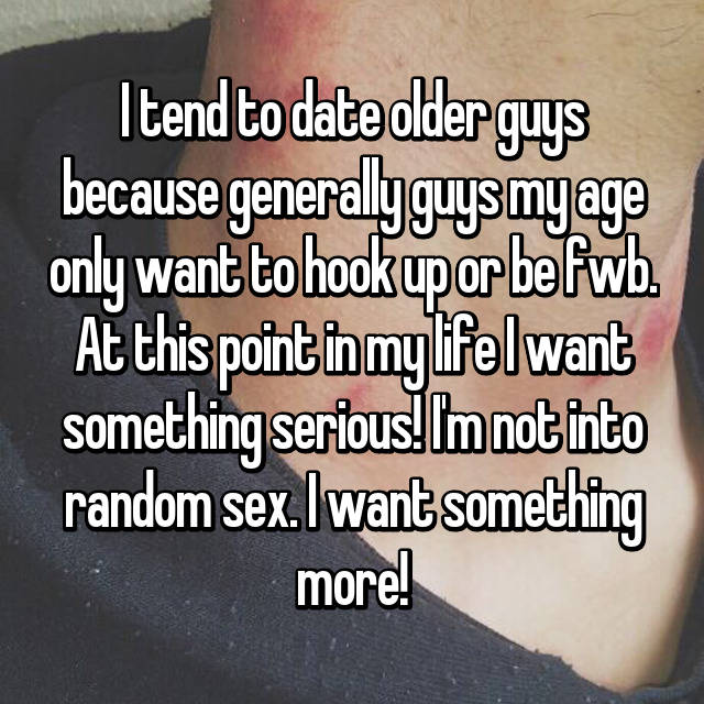 I tend to date older guys because generally guys my age only want to hook up or be fwb. At this point in my life I want something serious! I'm not into random sex. I want something more!