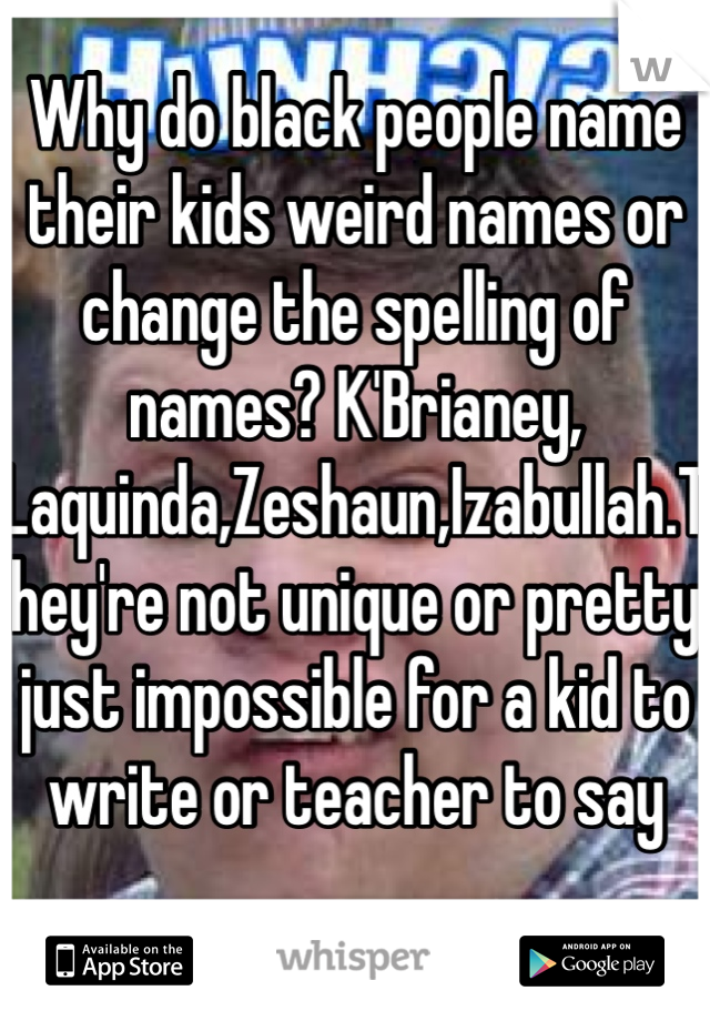 do black people name their kids weird names or change the spelling ...