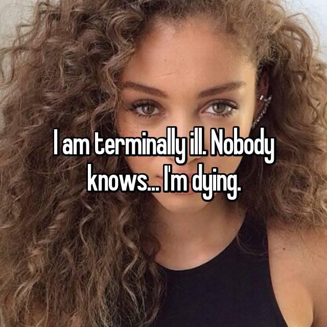 I am terminally ill. Nobody knows... I'm dying.