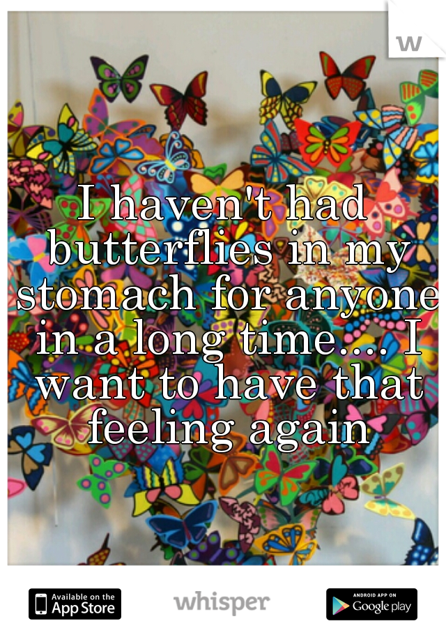 I haven't had butterflies in my stomach for anyone in a long time.... I want to have that feeling again