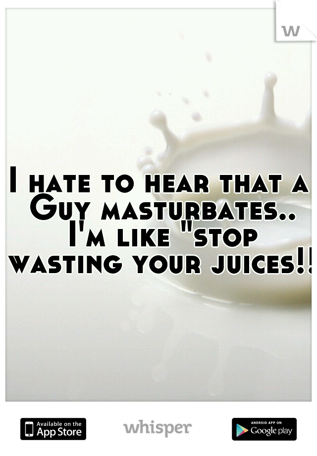 "I hate to hear that a Guy masturbates.. I'm like ""stop wasting your juices!!"""