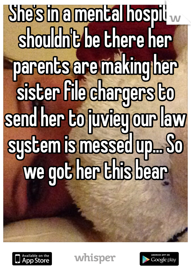 She's in a mental hospital shouldn't be there her parents are making her sister file chargers to send her to juviey our law system is messed up... So we got her this bear