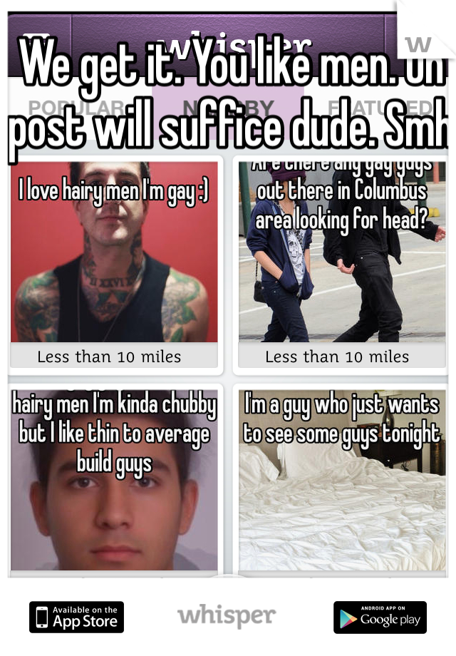 We get it. You like men. On post will suffice dude. Smh