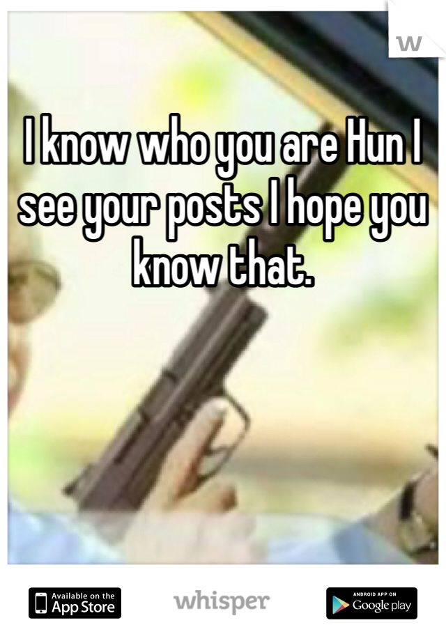 I know who you are Hun I see your posts I hope you know that.