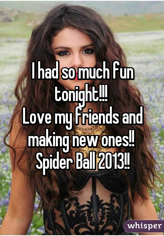 I had so much fun tonight!!!  Love my friends and making new ones!!  Spider Ball 2013!!