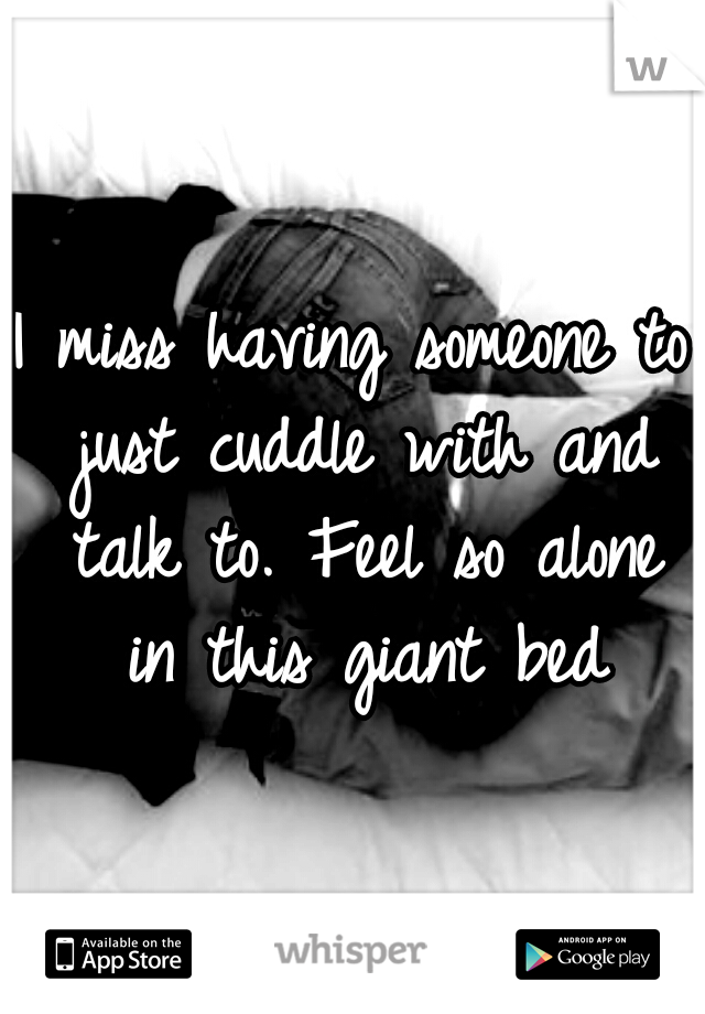 I miss having someone to just cuddle with and talk to. Feel so alone in this giant bed