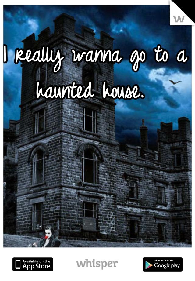 I really wanna go to a haunted house.