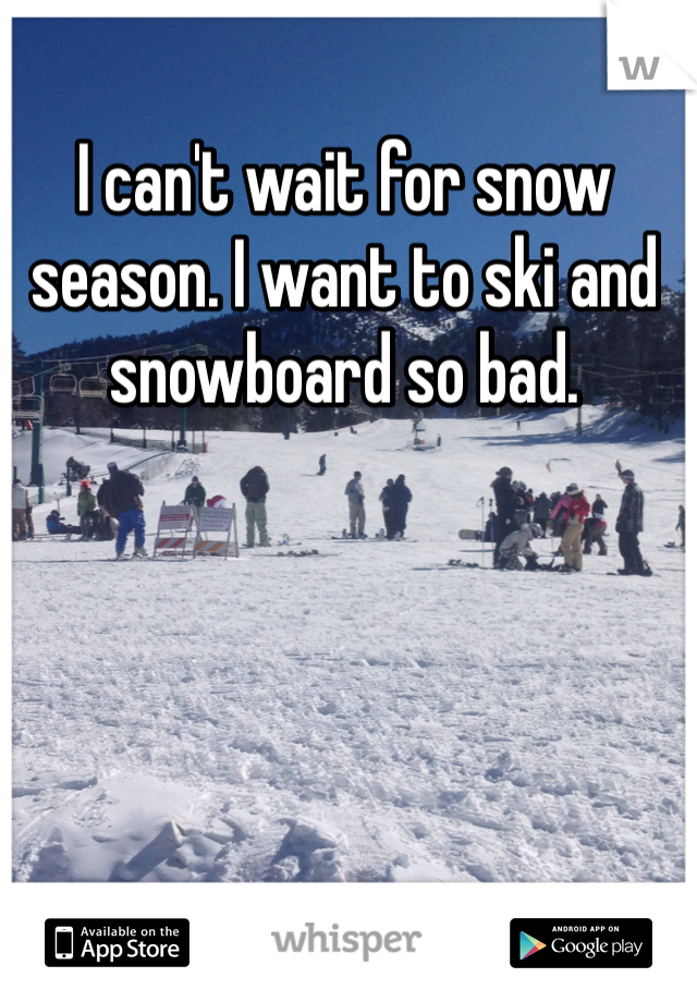 I can't wait for snow season. I want to ski and snowboard so bad.